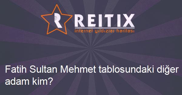 Fatih Sultan Mehmet tablosundaki diğer adam kim?