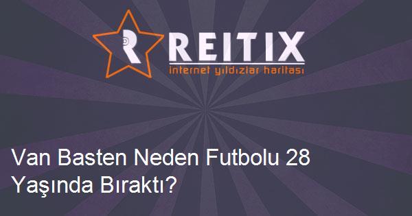 Van Basten Neden Futbolu 28 Yaşında Bıraktı?