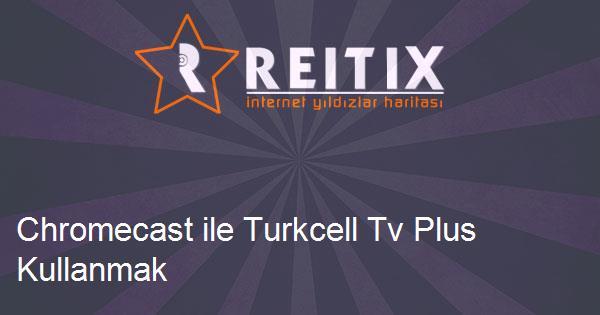 Chromecast ile Turkcell Tv Plus Kullanmak