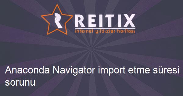 Anaconda Navigator import etme süresi sorunu