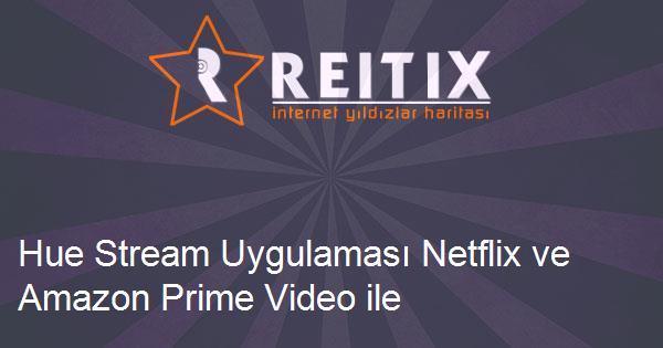 Hue Stream Uygulaması Netflix ve Amazon Prime Video ile Çalışmıyor?