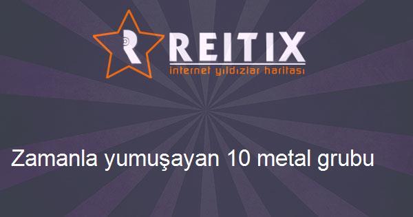 Zamanla yumuşayan 10 metal grubu