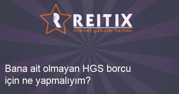 Bana ait olmayan HGS borcu için ne yapmalıyım?