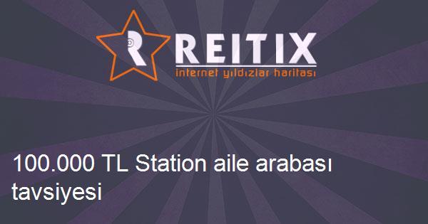 100.000 TL Station aile arabası tavsiyesi