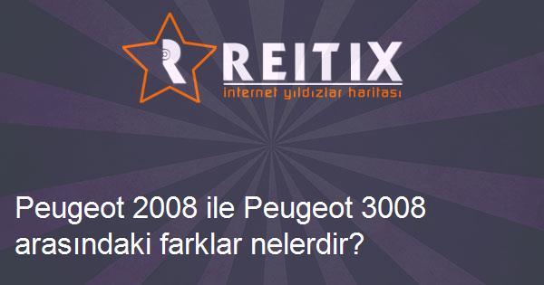 Peugeot 2008 ile Peugeot 3008 arasındaki farklar nelerdir?