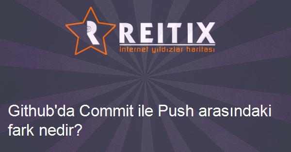 Github'da Commit ile Push arasındaki fark nedir?