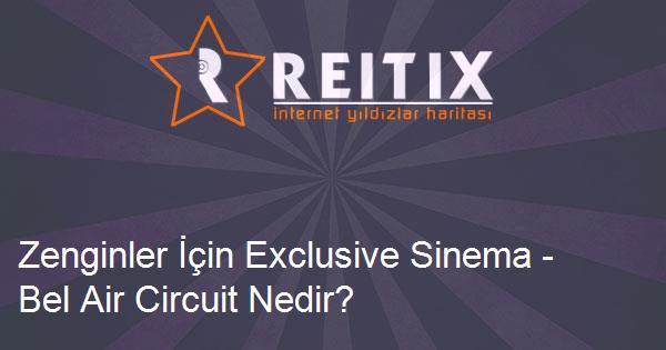 Zenginler İçin Exclusive Sinema - Bel Air Circuit Nedir?
