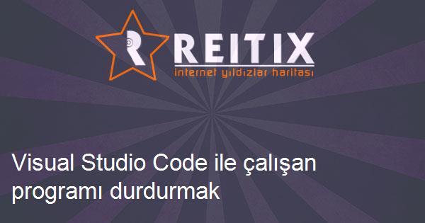 Visual Studio Code ile çalışan programı durdurmak