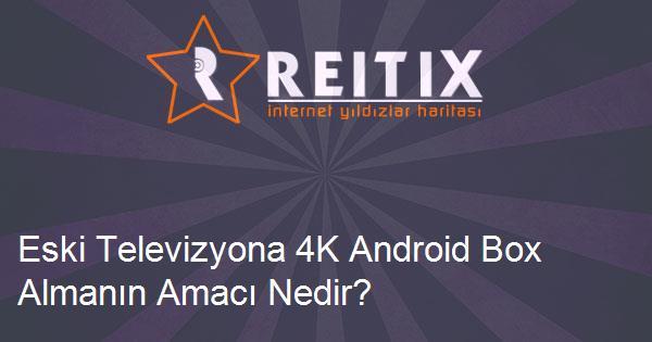 Eski Televizyona 4K Android Box Almanın Amacı Nedir?