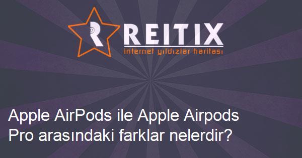 Apple AirPods ile Apple Airpods Pro arasındaki farklar nelerdir?