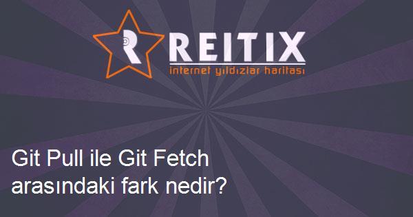 Git Pull ile Git Fetch arasındaki fark nedir?
