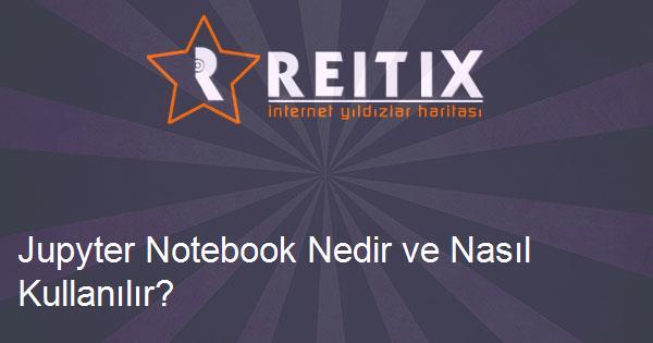 Jupyter Notebook Nedir ve Nasıl Kullanılır?