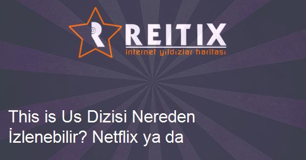 This is Us Dizisi Nereden İzlenebilir? Netflix ya da Amazon'da Var mı?