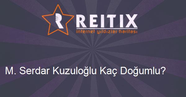 M. Serdar Kuzuloğlu Kaç Doğumlu?